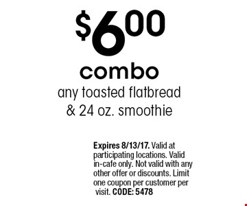$6.00 combo any toasted flatbread & 24 oz. smoothie. Expires 8/13/17. Valid at participating locations. Valid in-cafe only. Not valid with any other offer or discounts. Limit one coupon per customer per visit. CODE: 5478