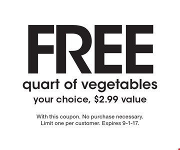 FREE quart of vegetables, your choice, $2.99 value. With this coupon. No purchase necessary. Limit one per customer. Expires 9-1-17.