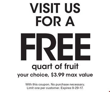 VISIT US FOR A FREE quart of fruit your choice, $3.99 max value. With this coupon. No purchase necessary. Limit one per customer. Expires 9-29-17.