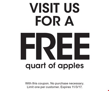 Visit us for a free quart of apples. With this coupon. No purchase necessary. Limit one per customer. Expires 11/3/17.