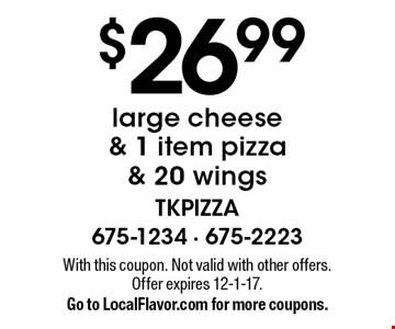 $26.99 large cheese & 1 item pizza & 20 wings. With this coupon. Not valid with other offers. Offer expires 12-1-17. Go to LocalFlavor.com for more coupons.