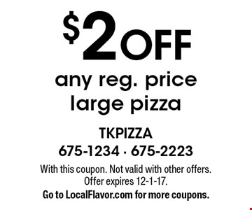$2 OFF any reg. price large pizza . With this coupon. Not valid with other offers. Offer expires 12-1-17. Go to LocalFlavor.com for more coupons.