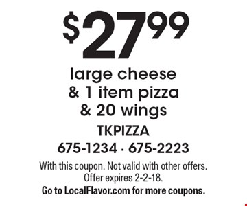 $27.99 large cheese & 1 item pizza & 20 wings. With this coupon. Not valid with other offers. Offer expires 2-2-18. Go to LocalFlavor.com for more coupons.