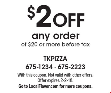 $2 off any order of $20 or more. Before tax. With this coupon. Not valid with other offers. Offer expires 2-2-18. Go to LocalFlavor.com for more coupons.