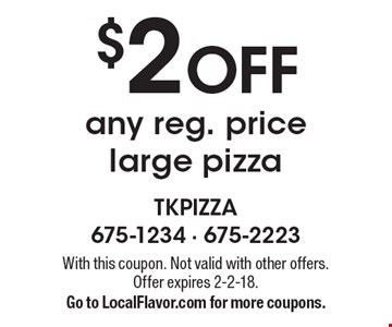 $2 off any reg. price large pizza. With this coupon. Not valid with other offers. Offer expires 2-2-18. Go to LocalFlavor.com for more coupons.