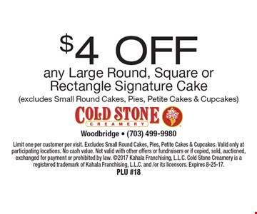 $4 off any Large Round, Square or Rectangle Signature Cake (excludes Small Round Cakes, Pies, Petite Cakes & Cupcakes). Limit one per customer per visit. Excludes Small Round Cakes, Pies, Petite Cakes & Cupcakes. Valid only at participating locations. No cash value. Not valid with other offers or fundraisers or if copied, sold, auctioned, exchanged for payment or prohibited by law. 2017 Kahala Franchising, L.L.C. Cold Stone Creamery is a registered trademark of Kahala Franchising, L.L.C. and /or its licensors. Expires 8-25-17. PLU #18