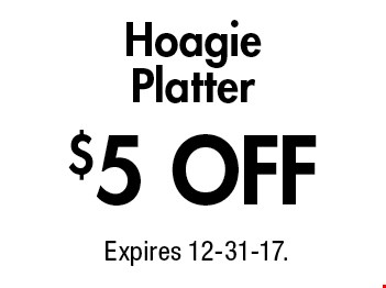 $5 OFF Hoagie Platter. Expires 12-31-17.