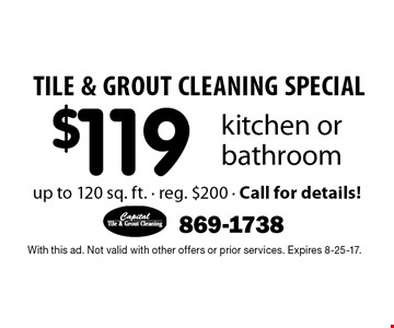 TILE & GROUT CLEANING SPECIAL $119 kitchen or bathroom up to 120 sq. ft. - reg. $200 - Call for details!. With this ad. Not valid with other offers or prior services. Expires 8-25-17.