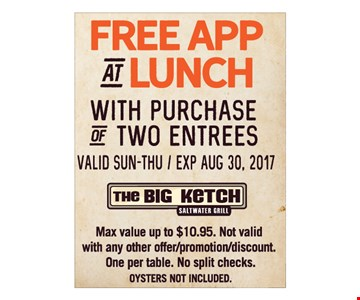 Free APP at lunch with purchase of 2 entrees. Valid Sunday-Thursday. Max value up to $10.95. Not valid with any other offer/promotion/discount. One per table. No split checks. Oysters not included.Expires 8-30-17.
