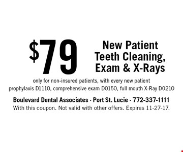 $79 New Patient Teeth Cleaning, Exam & X-Rays only for non-insured patients, with every new patient prophylaxis D1110, comprehensive exam D0150, full mouth X-Ray D0210. With this coupon. Not valid with other offers. Expires 11-27-17.