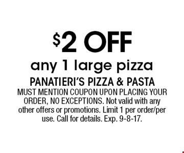 $2 off any 1 large pizza. MUST MENTION COUPON UPON PLACING YOUR ORDER, NO EXCEPTIONS. Not valid with any other offers or promotions. Limit 1 per order/per use. Call for details. Exp. 9-8-17.