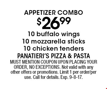 Appetizer Combo $26.99 10 buffalo wings10 mozzarella sticks10 chicken tenders. MUST MENTION COUPON UPON PLACING YOUR ORDER, NO EXCEPTIONS. Not valid with any other offers or promotions. Limit 1 per order/per use. Call for details. Exp. 9-8-17.