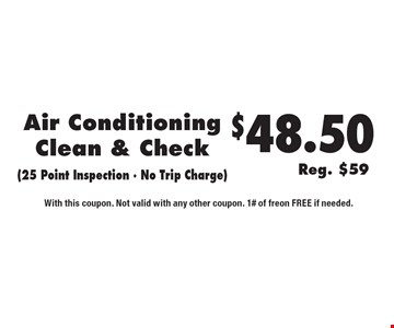 $48.50 (Reg. $59) Air Conditioning Clean & Check (25 Point Inspection - No Trip Charge). With this coupon. Not valid with any other coupon. 1# of freon FREE if needed.