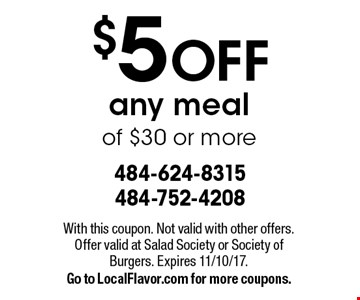 $5 OFF any meal of $30 or more. With this coupon. Not valid with other offers. Offer valid at Salad Society or Society of Burgers. Expires 11/10/17. Go to LocalFlavor.com for more coupons.