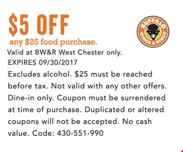 $5 off any $25 food purchase. Valid at BW&R West Chester only. Expires 09/30/2017. Excludes alcohol. $25 must be reached before tax. Not valid with any other offers. Dine-in only. Coupon must be surrendered at time of purchase. Duplicated or altered coupons will not be accepted. No Cash value. Code 430-551-990