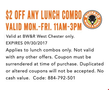 $2 off any lunch combo. Valid Mon.-Fri. 11am-3pm. Valid at BW&R West Chester only. Expires 09/30/2017. Applies to lunch combos only. Not valid with any other offers. Coupon must be surrendered at time of purchase. Duplicated or altered coupons will not be accepted. No Cash value. Code 884-792-501