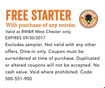 Free starter with purchase of any entree. Valid at BW&R West Chester only. Expires 09/30/2017. Excludes sampler. Not valid with any other offers. Dine-in only. Coupon must be surrendered at time of purchase. Duplicated or altered coupons will not be accepted. No Cash value. Void where prohibited. Code 500-551-900