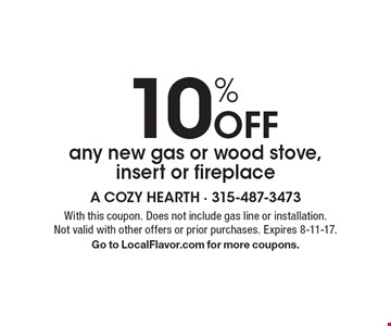 10% Off any new gas or wood stove, insert or fireplace. With this coupon. Does not include gas line or installation. Not valid with other offers or prior purchases. Expires 8-11-17. Go to LocalFlavor.com for more coupons.