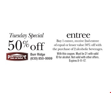 Tuesday Special! 50% off entree. Buy 1 entree, receive 2nd entree of equal or lesser value 50% off with the purchase of 2 alcoholic beverages. With this coupon. Must be 21 with valid ID for alcohol. Not valid with other offers. Expires 8-11-17.