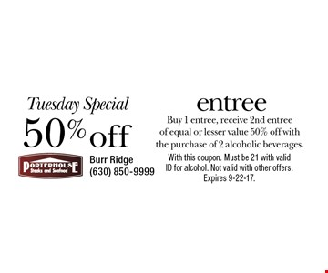 Tuesday Special - 50% off entree. Buy 1 entree, receive 2nd entree of equal or lesser value 50% off with the purchase of 2 alcoholic beverages. With this coupon. Must be 21 with valid ID for alcohol. Not valid with other offers. Expires 9-22-17.