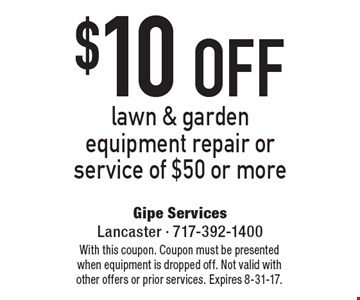 $10 OFF lawn & garden equipment repair or service of $50 or more. With this coupon. Coupon must be presented when equipment is dropped off. Not valid with other offers or prior services. Expires 8-31-17.
