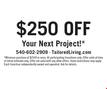 $250 off your next project!* *Minimum purchase of $2500 or more. At participating franchises only. Offer valid at time of initial estimate only. Offer not valid with any other offers. Some restrictions may apply. Each franchise independently owned and operated. Ask for details.