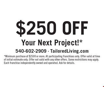 $250 OFF Your Next Project!*. *Minimum purchase of $2500 or more. At participating franchises only. Offer valid at time of initial estimate only. Offer not valid with any other offers. Some restrictions may apply. Each franchise independently owned and operated. Ask for details.