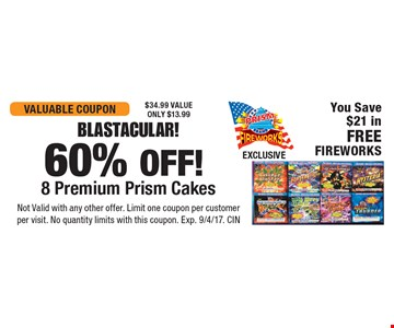 Blastacular! 60% OFF! 8 Premium Prism Cakes. You Save $21 in FREE FIREWORKS. $34.99 VALUE. ONLY $13.99. Not Valid with any other offer. Limit one coupon per customer per visit. No quantity limits with this coupon. Exp. 9/4/17. CIN