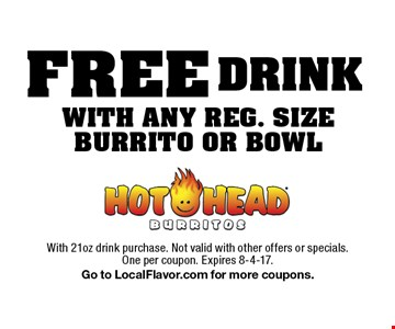 FREE DRINK WITH ANY REG. SIZE BURRITO OR BOWL. With 21oz drink purchase. Not valid with other offers or specials. One per coupon. Expires 8-4-17. Go to LocalFlavor.com for more coupons.