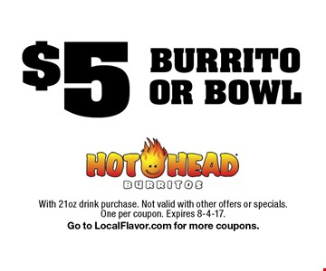 $5 BURRITO OR BOWL. With 21oz drink purchase. Not valid with other offers or specials. One per coupon. Expires 8-4-17. Go to LocalFlavor.com for more coupons.