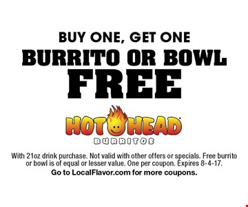 FREE BURRITO OR BOWL. BUY ONE, GET ONE. With 21oz drink purchase. Not valid with other offers or specials. Free burrito or bowl is of equal or lesser value. One per coupon. Expires 8-4-17. Go to LocalFlavor.com for more coupons.