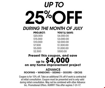 UP TO 25% OFF. Present this coupon and save up to $4,000 on any home improvement project. Coupon is for 15% off. Take an additional 5% off if work is contracted at initial consultation. Coupon must be presented and is only valid during initial consultation. May not be combined with other Advance Inc. Promotional Offers. HURRY! This offer expires 7-31-17.
