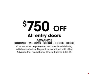 $750 OFF All entry doors. Coupon must be presented and is only valid during initial consultation. May not be combined with other Advance Inc. Promotional Offers. Expires 7-31-17.