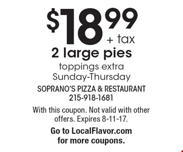 $18.99+ tax 2 large pies. Toppings extra Sunday-Thursday. With this coupon. Not valid with other offers. Expires 8-11-17. Go to LocalFlavor.com for more coupons.