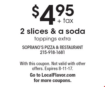 $4.95 + tax 2 slices & a soda. Toppings extra. With this coupon. Not valid with other offers. Expires 8-11-17. Go to LocalFlavor.com for more coupons.