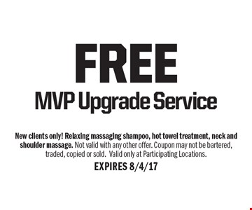 free MVP Upgrade Service. New clients only! Relaxing massaging shampoo, hot towel treatment, neck and shoulder massage. Not valid with any other offer. Coupon may not be bartered, traded, copied or sold.Valid only at Participating Locations. EXPIRES 8/4/17