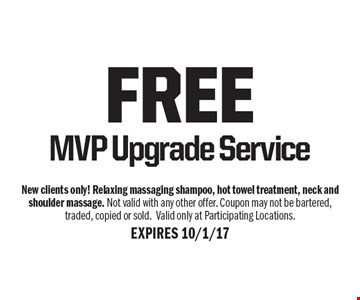 Free MVP Upgrade Service. New clients only! Relaxing massaging shampoo, hot towel treatment, neck and shoulder massage. Not valid with any other offer. Coupon may not be bartered, traded, copied or sold.Valid only at Participating Locations. EXPIRES 10/1/17
