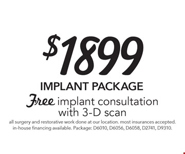 $1899 IMPLANT PACKAGE - Free implant consultation with 3-D scan. All surgery and restorative work done at our location. Most insurances accepted. In-house financing available. Package: D6010, D6056, D6058, D2741, D9310. Offer expires 8-4-17.