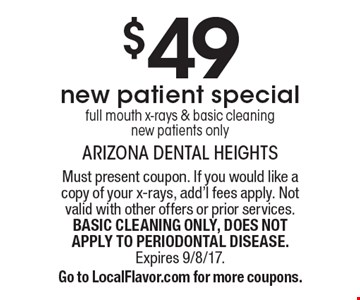 $49 new patient special full mouth x-rays & basic cleaning new patients only. Must present coupon. If you would like a copy of your x-rays, add'l fees apply. Not valid with other offers or prior services. BASIC CLEANING ONLY, DOES NOT APPLY TO PERIODONTAL DISEASE. Expires 9/8/17.Go to LocalFlavor.com for more coupons.