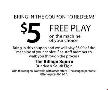 Bring in the coupon to redeem! $5 of free play on the machine of your choice. Bring in this coupon and we will play $5.00 of the machine of your choice. See staff member to walk you through the process. With this coupon. Not valid with other offers. One coupon per table. Offer expires 8-11-17.