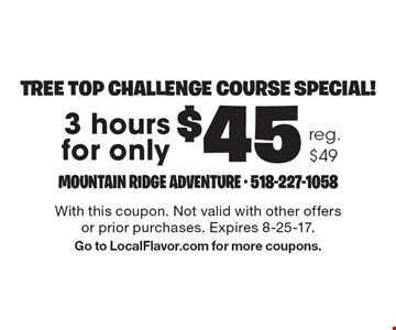 Tree top challenge course special! $45 3 hours. Reg. $49. With this coupon. Not valid with other offers or prior purchases. Expires 8-25-17. Go to LocalFlavor.com for more coupons.