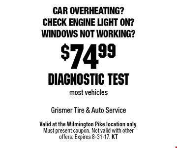 Car overheating? Check engine light on? Windows not working? $74.99 diagnostic test most vehicles. Valid at the Wilmington Pike location only. Must present coupon. Not valid with other offers. Expires 8-31-17. KT