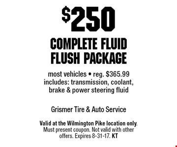 $250 complete fluid flush package. Most vehicles. Reg. $365.99. Includes: transmission, coolant, brake & power steering fluid. Valid at the Wilmington Pike location only. Must present coupon. Not valid with other offers. Expires 8-31-17. KT