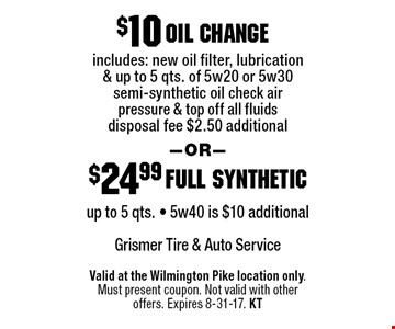 $10 oil change includes: new oil filter, lubrication & up to 5 qts. of 5w20 or 5w30 semi-synthetic oil check air pressure & top off all fluids disposal fee $2.50 additional. $24.99 full synthetic: up to 5 qts. - 5w40 is $10 additional. Valid at the Wilmington Pike location only. Must present coupon. Not valid with other offers. Expires 8-31-17. KT