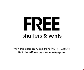 FREE shutters & vents. With this coupon. Good from 7/1/17 - 8/31/17. Go to LocalFlavor.com for more coupons.