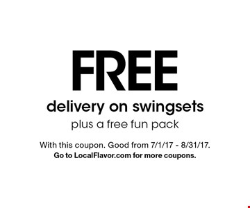 FREE delivery on swingsets plus a free fun pack. With this coupon. Good from 7/1/17 - 8/31/17. Go to LocalFlavor.com for more coupons.