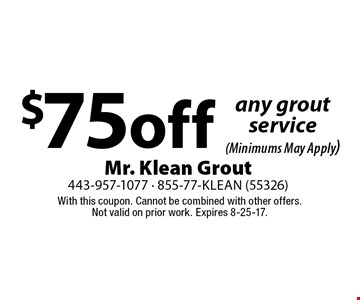 $75 off any grout service (Minimums May Apply). With this coupon. Cannot be combined with other offers. Not valid on prior work. Expires 8-25-17.