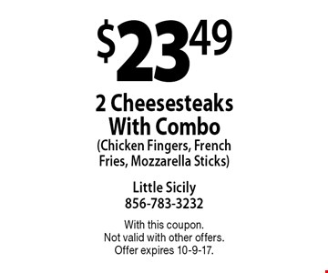 $23.49 2 Cheesesteaks With Combo (Chicken Fingers, French Fries, Mozzarella Sticks). With this coupon. Not valid with other offers. Offer expires 10-9-17.