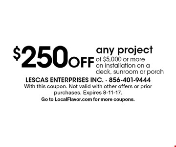 $250 Off any project of $5,000 or more on installation on a deck, sunroom or porch. With this coupon. Not valid with other offers or prior purchases. Expires 8-11-17.Go to LocalFlavor.com for more coupons.