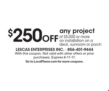 $250 Off any project of $5,000 or moreo n installation on a deck, sunroom or porch. With this coupon. Not valid with other offers or prior purchases. Expires 8-11-17. Go to LocalFlavor.com for more coupons.